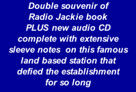 Double souvenir of  Radio Jackie book  PLUS new audio CD  complete with extensive  sleeve notes  on this famous land based station that  defied the establishment  for so long